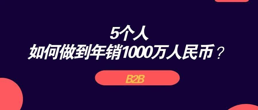 B端领域,5个人如何做到年销1000万人民币 ?