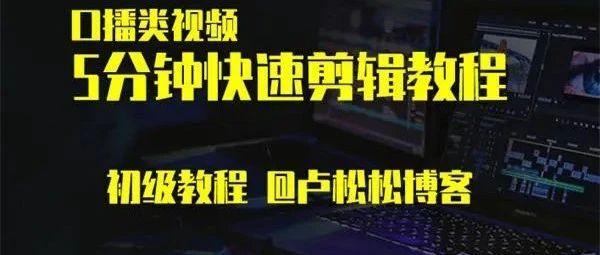 卢松松:口播类视频快速剪辑初级教程!